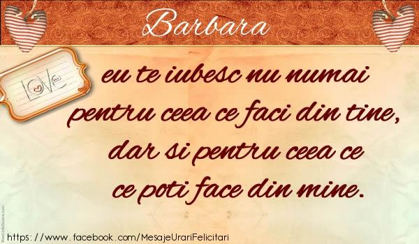 Felicitari de dragoste - Barbara eu te iubesc nu numai pentru ceea ce faci din tine, dar si pentru ceea ce poti face din mine.