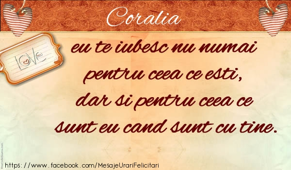 Felicitari de dragoste - Coralia eu te iubesc nu numai  pentru ceea ce esti,  dar si pentru ceea ce sunt eu cand sunt cu tine.