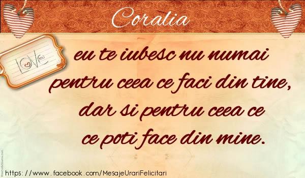 Felicitari de dragoste - Coralia eu te iubesc nu numai pentru ceea ce faci din tine, dar si pentru ceea ce poti face din mine.