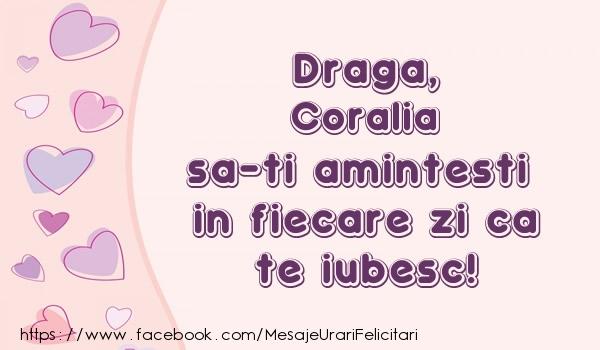 Felicitari de dragoste - Draga, Coralia sa-ti amintesti in fiecare zi ca te iubesc!