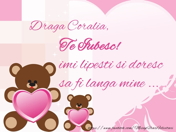 Felicitari de dragoste - Draga Coralia, Te iubesc imi lipsesti si doresc sa fi langa mine ...