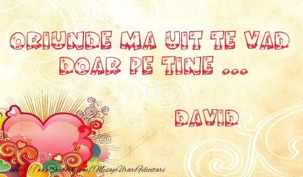Felicitari de dragoste - Oriunde ma uit te vad  doar pe tine David!