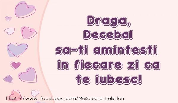 Felicitari de dragoste - Draga, Decebal sa-ti amintesti in fiecare zi ca te iubesc!