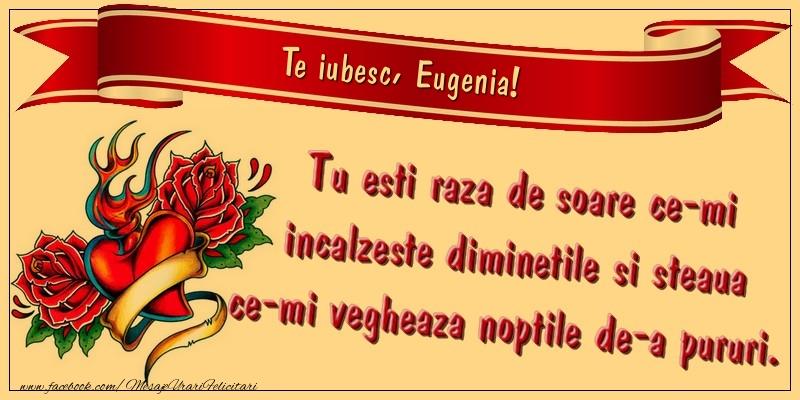 Felicitari de dragoste - Te iubesc, Eugenia. Tu esti raza de soare ce-mi incalzeste diminetile si steaua ce-mi vegheaza noptile de-a pururi.