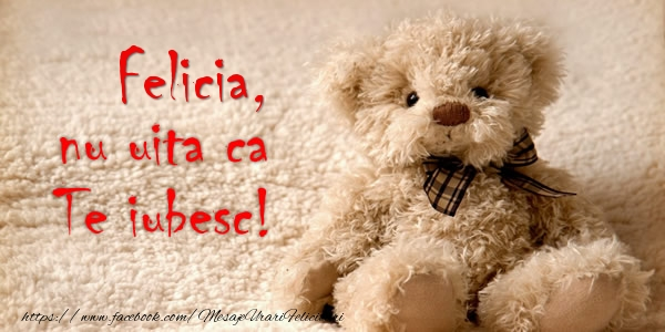 Felicitari de dragoste - Felicia nu uita ca Te iubesc!