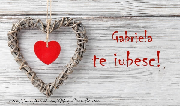 Felicitari de dragoste - Gabriela, Te iubesc