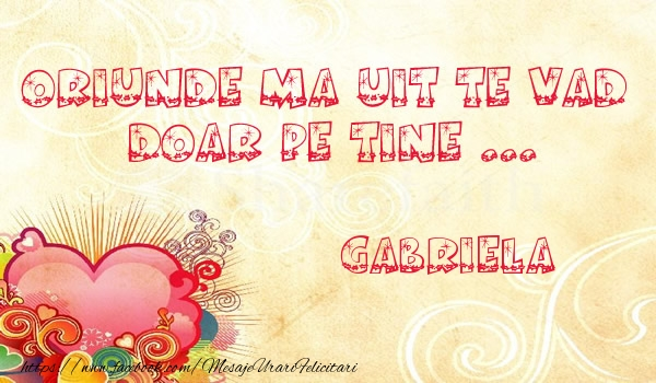 Felicitari de dragoste - Oriunde ma uit te vad  doar pe tine Gabriela!