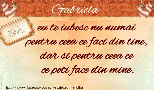 Felicitari de dragoste - Gabriela eu te iubesc nu numai pentru ceea ce faci din tine, dar si pentru ceea ce poti face din mine.