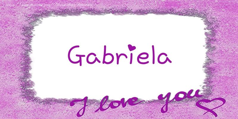 Felicitari de dragoste - Gabriela I love you!