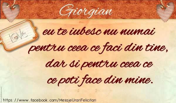 Felicitari de dragoste - Giorgian eu te iubesc nu numai pentru ceea ce faci din tine, dar si pentru ceea ce poti face din mine.
