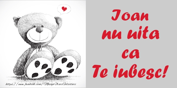 Felicitari de dragoste - Ioan nu uita ca Te iubesc!