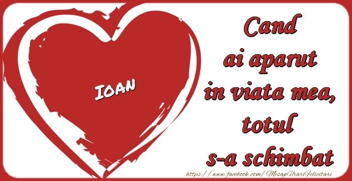 Felicitari de dragoste - Ioan Cand ai aparut in viata mea, totul  s-a schimbat