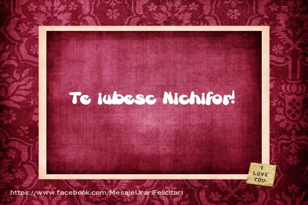 Felicitari de dragoste - Te iubesc Nichifor!