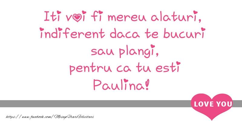 Felicitari de dragoste - Iti voi fi mereu alaturi, indiferent daca te bucuri  sau plangi, pentru ca tu esti Paulina!