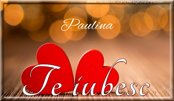 Felicitari de dragoste - Paulina Te iubesc
