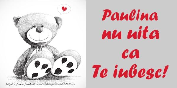 Felicitari de dragoste - Paulina nu uita ca Te iubesc!