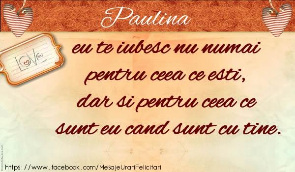 Felicitari de dragoste - Paulina eu te iubesc nu numai  pentru ceea ce esti,  dar si pentru ceea ce sunt eu cand sunt cu tine.
