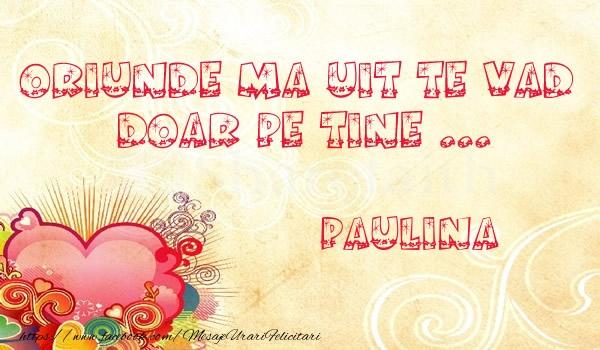 Felicitari de dragoste - Oriunde ma uit te vad  doar pe tine Paulina!