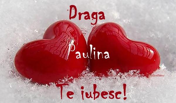 Felicitari de dragoste - Draga Paulina Te iubesc!
