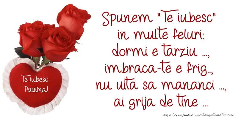 Felicitari de dragoste - Spunem Te iubesc in multe feluri: dormi e tarziu ..., imbraca-te e frig..,  nu uita sa mananci ..., ai grija de tine ... Te Iubesc Paulina!