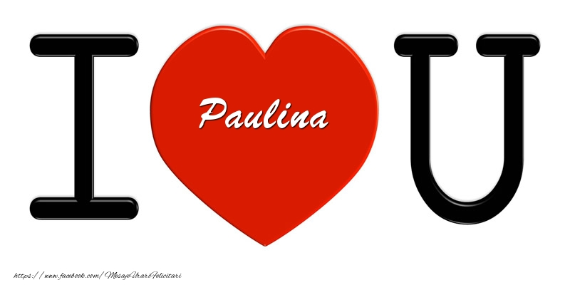 Felicitari de dragoste - Paulina I love you!