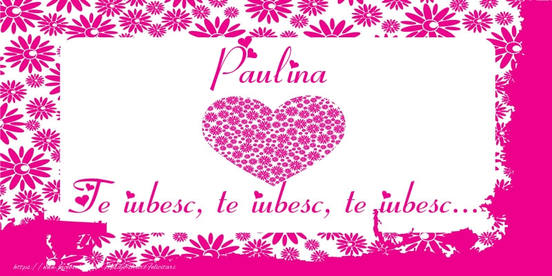 Felicitari de dragoste - Paulina Te iubesc, te iubesc, te iubesc...