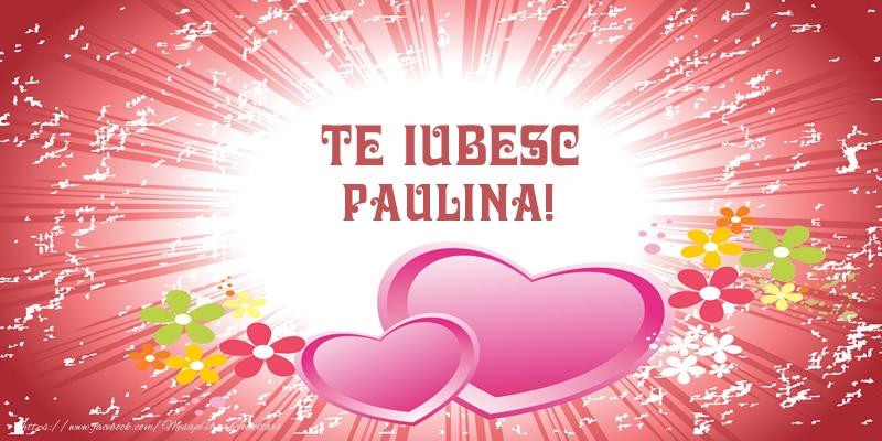 Felicitari de dragoste - Te iubesc Paulina!