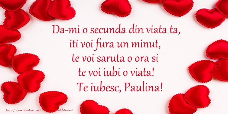 Felicitari de dragoste - Da-mi o secunda din viata ta, iti voi fura un minut, te voi saruta o ora si te voi iubi o viata! Te iubesc, Paulina!