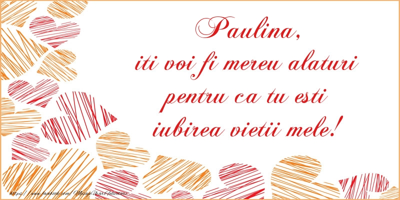 Felicitari de dragoste - Paulina, iti voi fi mereu alaturi pentru ca tu esti iubirea vietii mele!