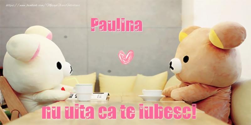 Felicitari de dragoste - Paulina, nu uita ca te iubesc!