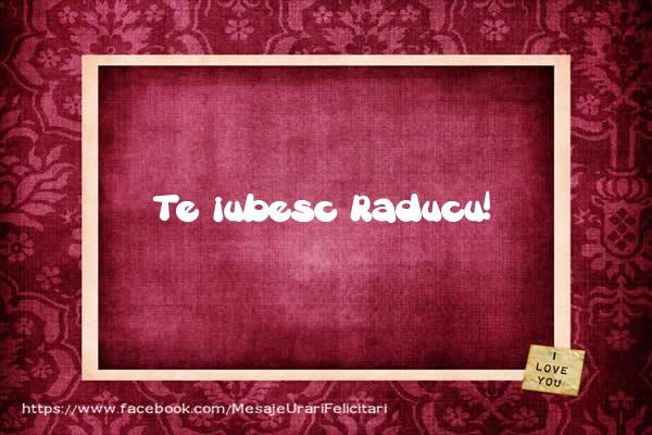 Felicitari de dragoste - Te iubesc Raducu!