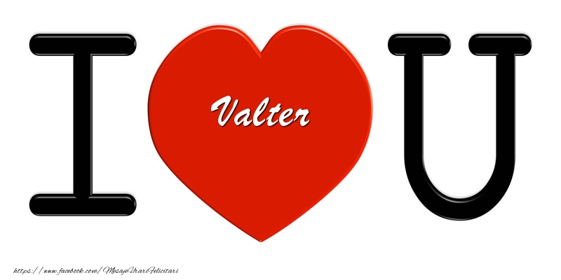 Felicitari de dragoste - Valter I love you!
