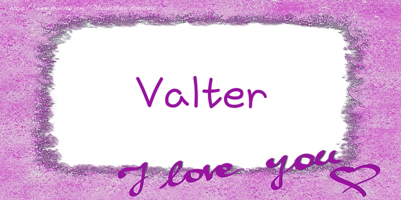 Felicitari de dragoste - Valter I love you!