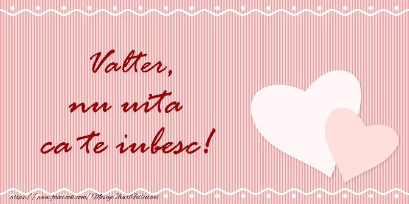 Felicitari de dragoste - Valter nu uita ca te iubesc!