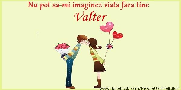 Felicitari de dragoste - Nu pot sa-mi imaginez viata fara tine Valter