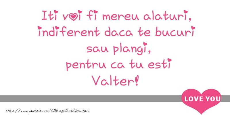 Felicitari de dragoste - Iti voi fi mereu alaturi, indiferent daca te bucuri  sau plangi, pentru ca tu esti Valter!