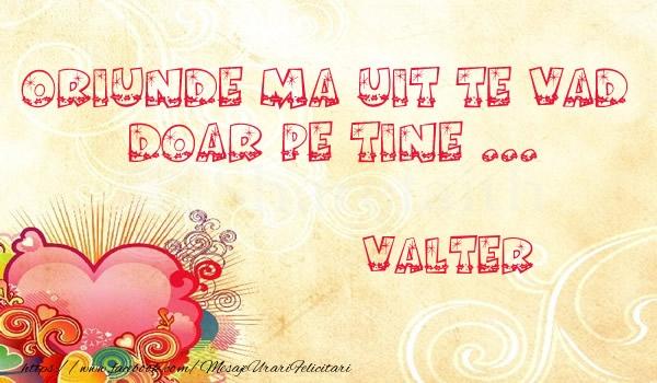 Felicitari de dragoste - Oriunde ma uit te vad  doar pe tine Valter!
