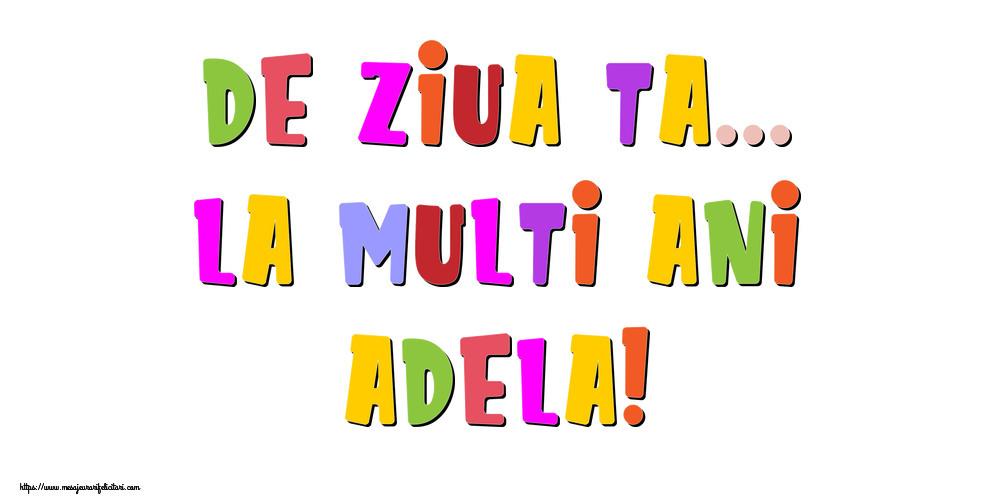 Felicitari de la multi ani - De ziua ta... La multi ani, Adela!
