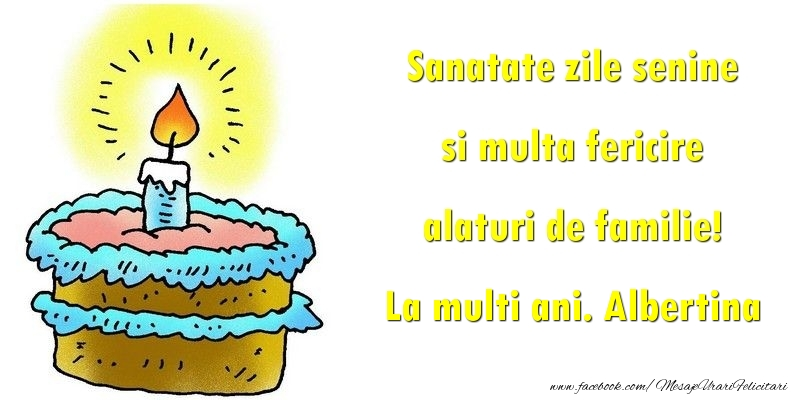 Felicitari de la multi ani - Sanatate zile senine si multa fericire alaturi de familie! Albertina
