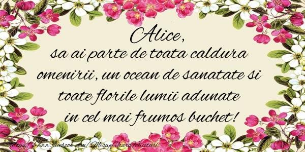 Felicitari de la multi ani - Alice, sa ai parte de toata caldura omenirii, un ocean de sanatate si toate florile lumii adunate in cel mai frumos buchet!