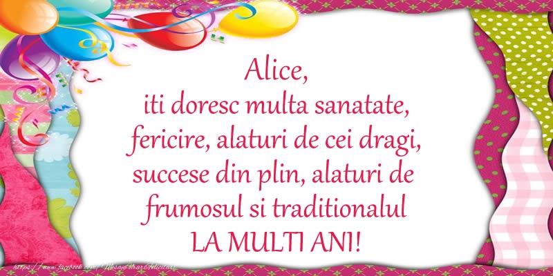 Felicitari de la multi ani - Alice iti doresc multa sanatate, fericire, alaturi de cei dragi, succese din plin, alaturi de frumosul si traditionalul LA MULTI ANI!
