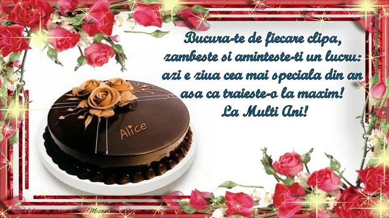 Felicitari de la multi ani - Alice Bucura-te de fiecare clipa,  zambeste si aminteste-ti un lucru:  azi e ziua cea mai speciala din an  asa ca traieste-o la maxim!  La Multi Ani!