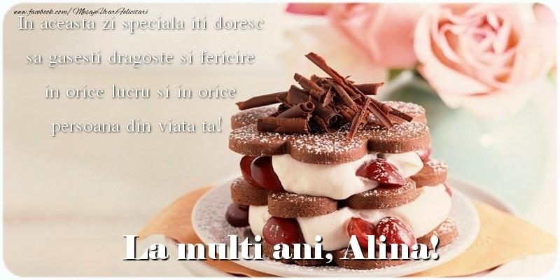 Felicitari de la multi ani - La multi ani, Alina. In aceasta zi speciala iti doresc sa gasesti dragoste si fericire in orice lucru si in orice persoana din viata ta!