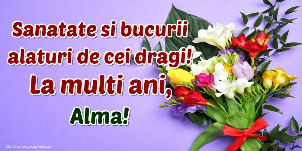 Felicitari de la multi ani - Sanatate si bucurii alaturi de cei dragi! La multi ani, Alma!