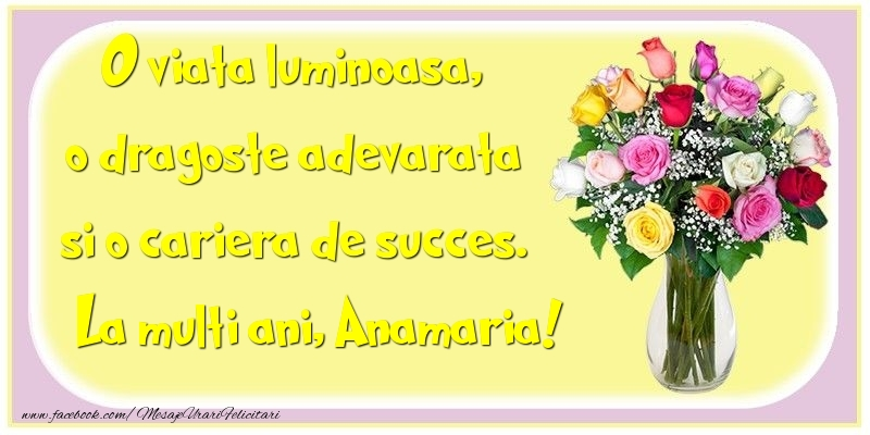 Felicitari de la multi ani - O viata luminoasa, o dragoste adevarata si o cariera de succes. Anamaria