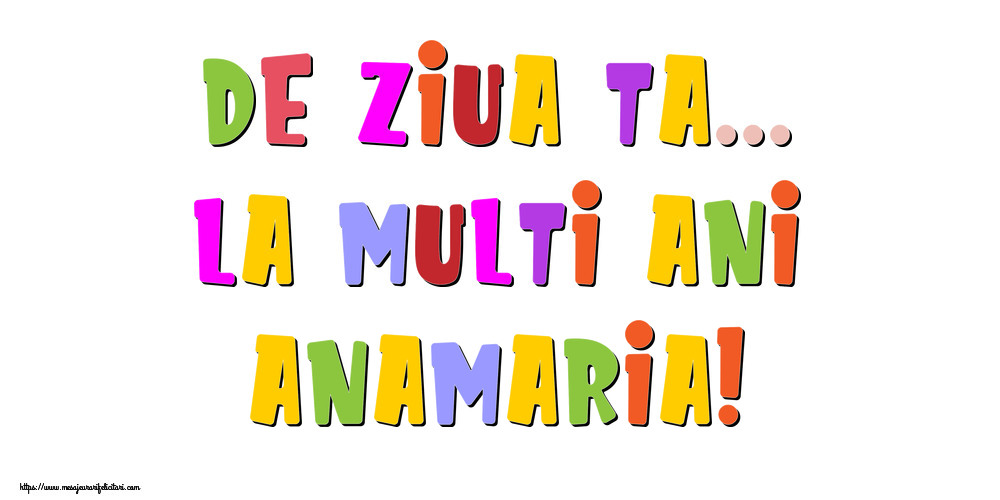 Felicitari de la multi ani - De ziua ta... La multi ani, Anamaria!