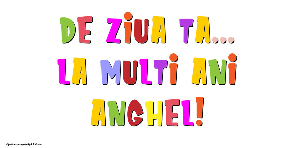 Felicitari de la multi ani - De ziua ta... La multi ani, Anghel!