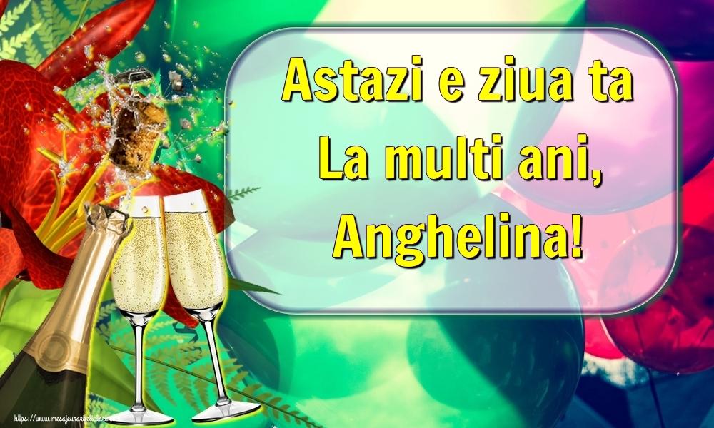Felicitari de la multi ani - Astazi e ziua ta La multi ani, Anghelina!