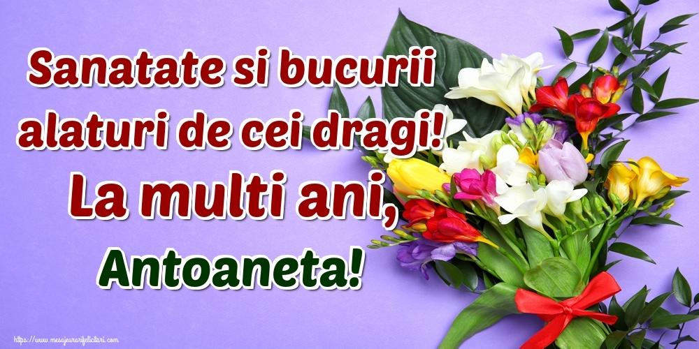 Felicitari de la multi ani - Sanatate si bucurii alaturi de cei dragi! La multi ani, Antoaneta!