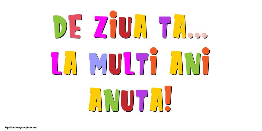 Felicitari de la multi ani - De ziua ta... La multi ani, Anuta!